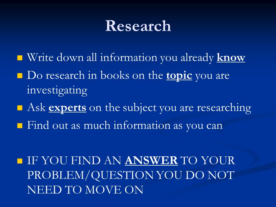 Research Write down all information you already know Do research in books on the topic you are investigating Ask experts on the subject you are researching Find out as much information as you can IF YOU FIND AN ANSWER TO YOUR PROBLEM/QUESTION YOU DO NOT NEED TO MOVE ON