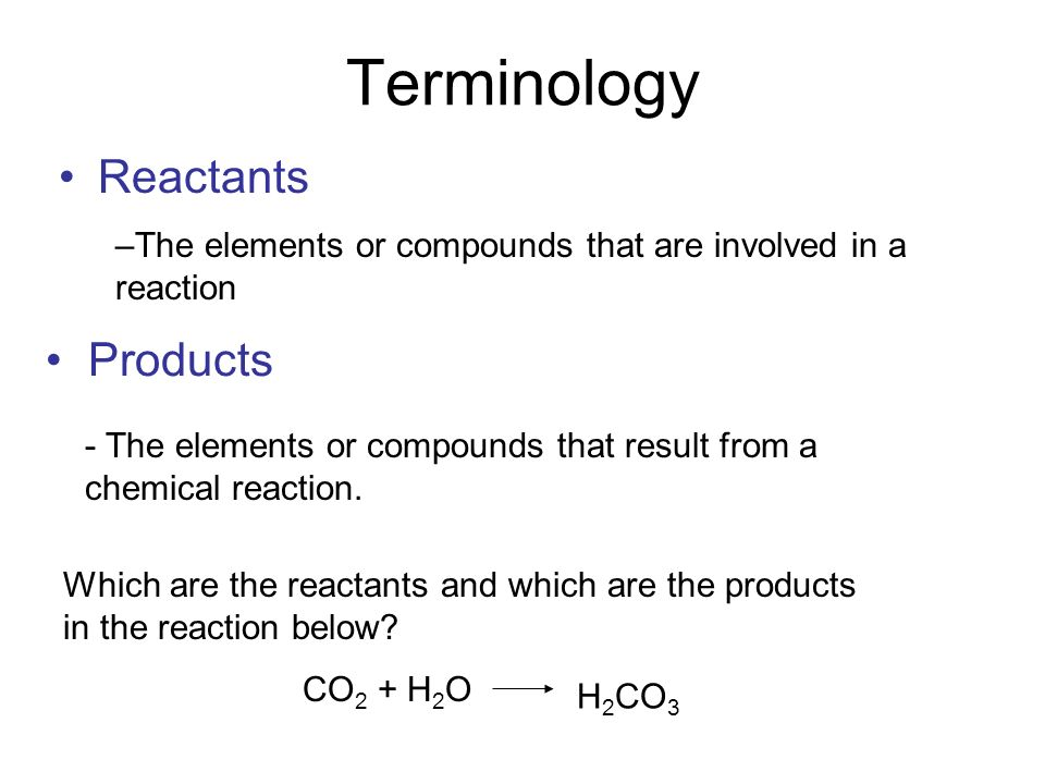 Terminology Reactants –The elements or compounds that are involved in a reaction Products - The elements or compounds that result from a chemical reaction.