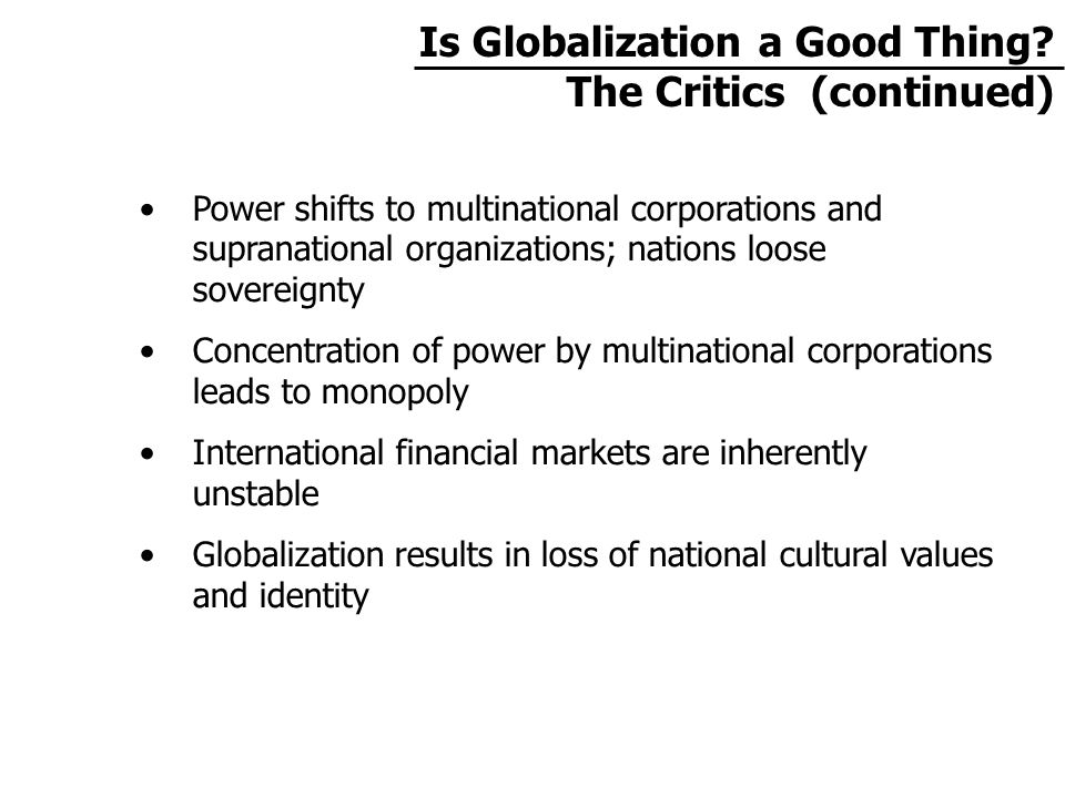 Power shifts to multinational corporations and supranational organizations; nations loose sovereignty Concentration of power by multinational corporations leads to monopoly International financial markets are inherently unstable Globalization results in loss of national cultural values and identity Is Globalization a Good Thing.