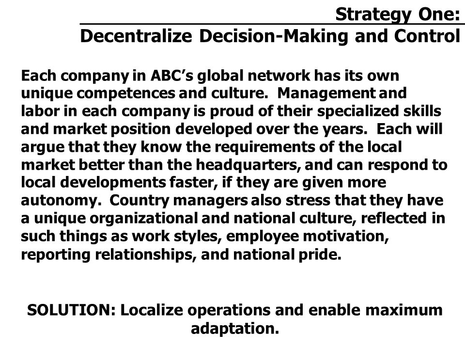 Strategy One: Decentralize Decision-Making and Control Each company in ABC's global network has its own unique competences and culture.
