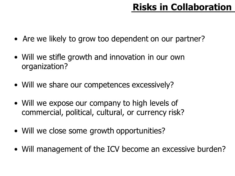 Risks in Collaboration Are we likely to grow too dependent on our partner.