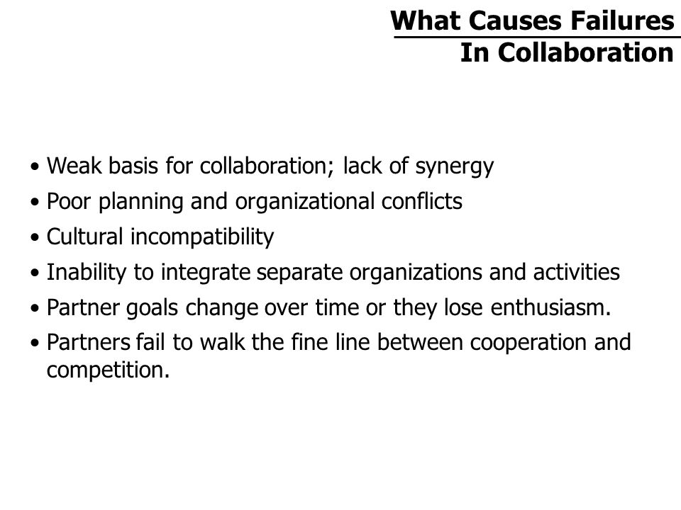 Weak basis for collaboration; lack of synergy Poor planning and organizational conflicts Cultural incompatibility Inability to integrate separate organizations and activities Partner goals change over time or they lose enthusiasm.