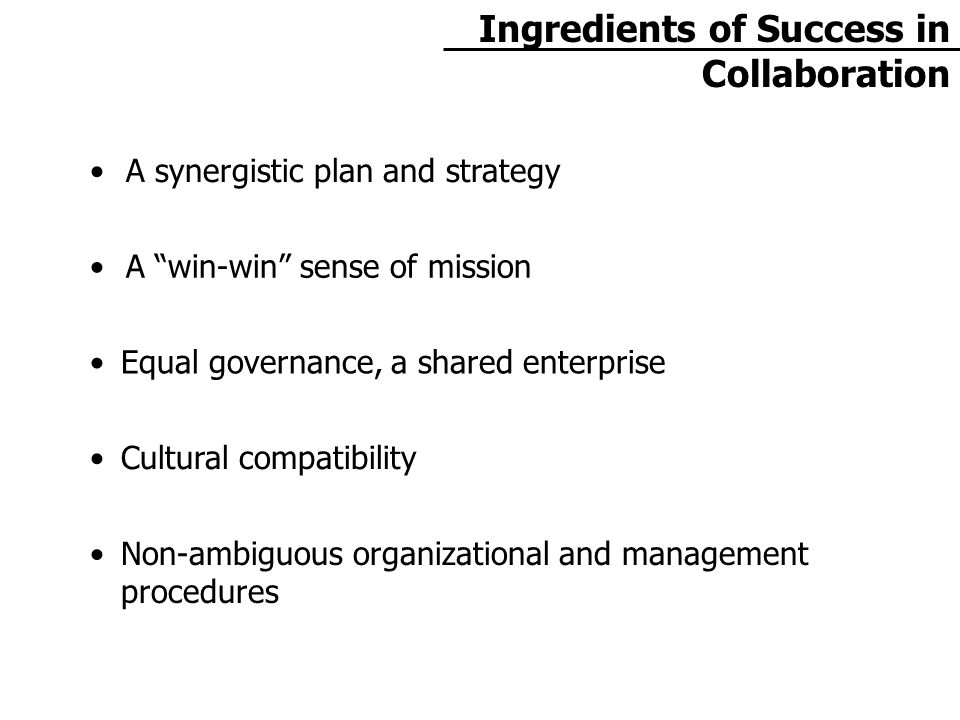 Ingredients of Success in Collaboration A synergistic plan and strategy A win-win sense of mission Equal governance, a shared enterprise Cultural compatibility Non-ambiguous organizational and management procedures