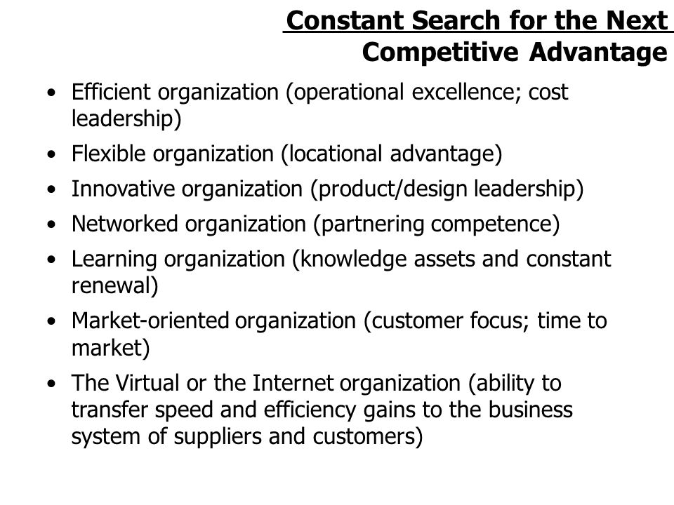 Constant Search for the Next Competitive Advantage Efficient organization (operational excellence; cost leadership) Flexible organization (locational advantage) Innovative organization (product/design leadership) Networked organization (partnering competence) Learning organization (knowledge assets and constant renewal) Market-oriented organization (customer focus; time to market) The Virtual or the Internet organization (ability to transfer speed and efficiency gains to the business system of suppliers and customers)