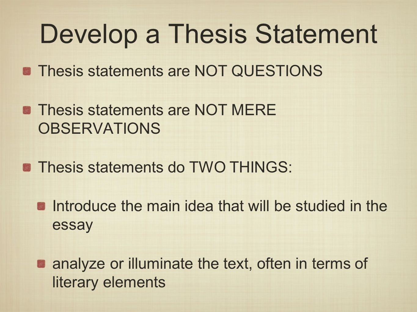 Develop a Thesis Statement Thesis statements are NOT QUESTIONS Thesis statements are NOT MERE OBSERVATIONS Thesis statements do TWO THINGS: Introduce the main idea that will be studied in the essay analyze or illuminate the text, often in terms of literary elements