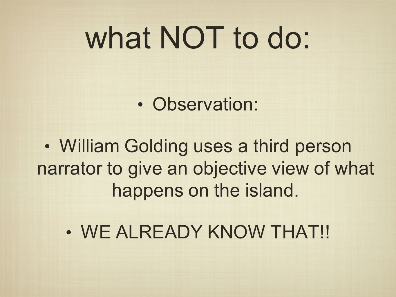 what NOT to do: Observation: William Golding uses a third person narrator to give an objective view of what happens on the island.