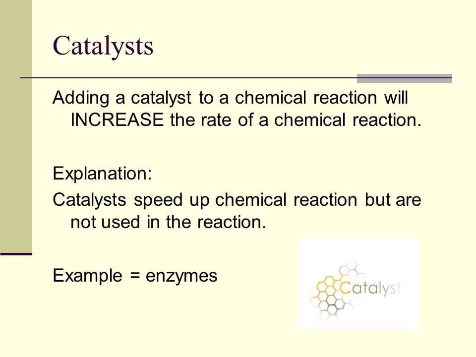 Catalysts Adding a catalyst to a chemical reaction will INCREASE the rate of a chemical reaction.
