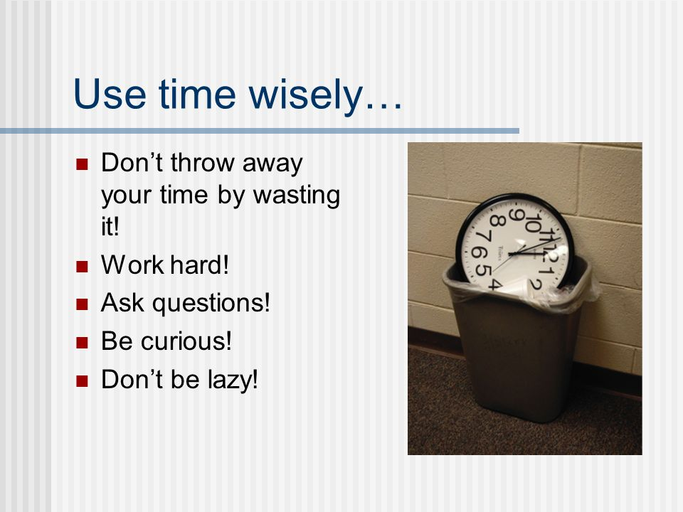 Use time wisely… Don't throw away your time by wasting it.