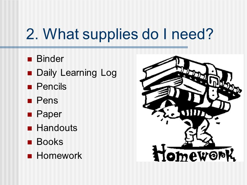 2. What supplies do I need Binder Daily Learning Log Pencils Pens Paper Handouts Books Homework