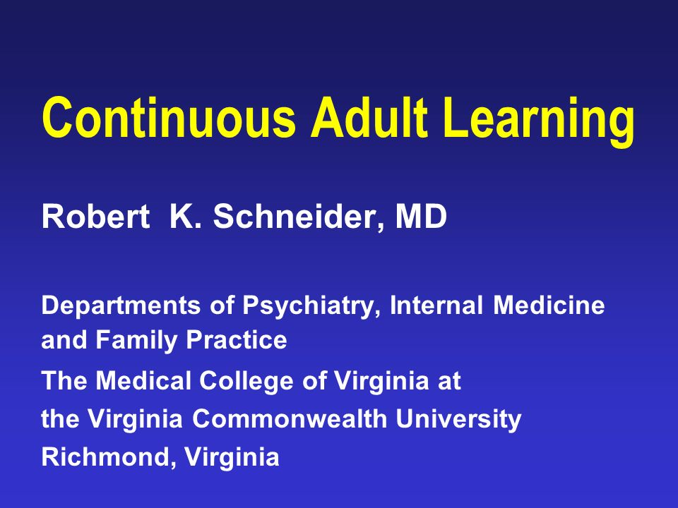 Continuous Adult Learning Robert K  Schneider, MD Departments of