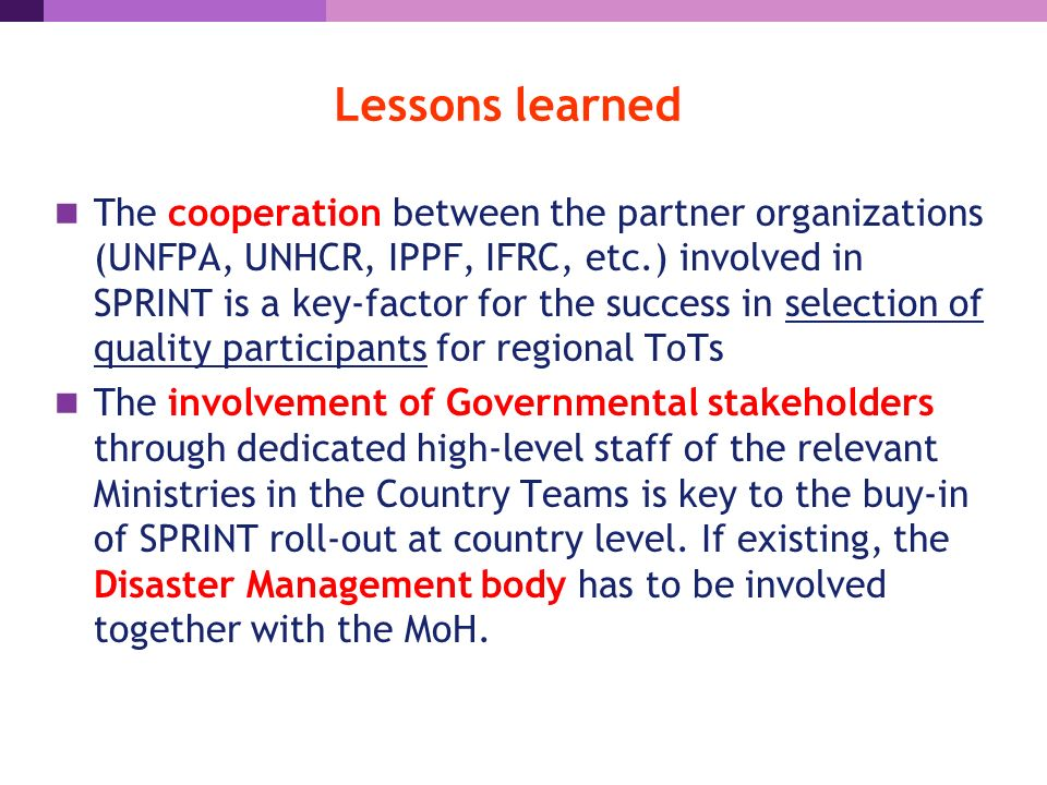 Lessons learned The cooperation between the partner organizations (UNFPA, UNHCR, IPPF, IFRC, etc.) involved in SPRINT is a key-factor for the success in selection of quality participants for regional ToTs The involvement of Governmental stakeholders through dedicated high-level staff of the relevant Ministries in the Country Teams is key to the buy-in of SPRINT roll-out at country level.