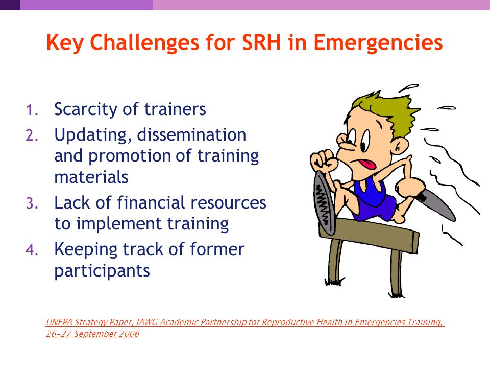 Key Challenges for SRH in Emergencies 1. Scarcity of trainers 2.