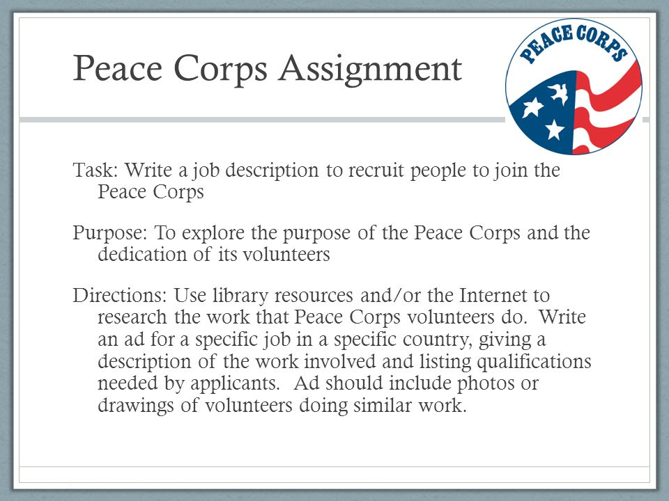 write peace corps essay Peace corps is a volunteer service, in which americans are sent to help undeveloped and poverty-stricken countries the volunteers stay in these host this is the title of an essay that was written by a peace corps volunteer, laura stedman, on her reflections of her work in swaziland, serving as a.