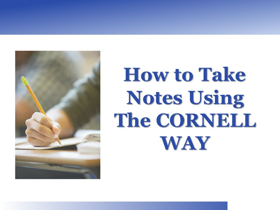 How to Take Notes Using The CORNELL WAY How to Take Notes Using The CORNELL WAY