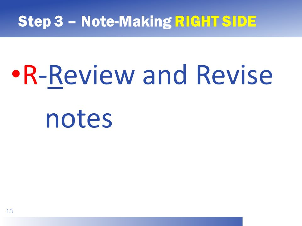 Step 3 – Note-Making RIGHT SIDE 13 R-Review and Revise notes