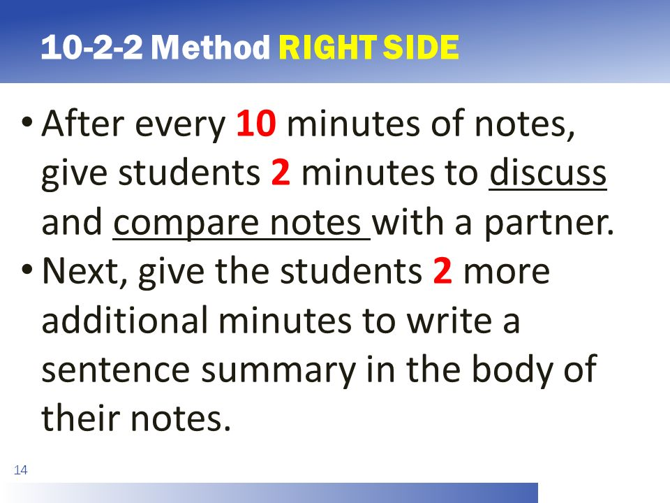 Method RIGHT SIDE 14 After every 10 minutes of notes, give students 2 minutes to discuss and compare notes with a partner.