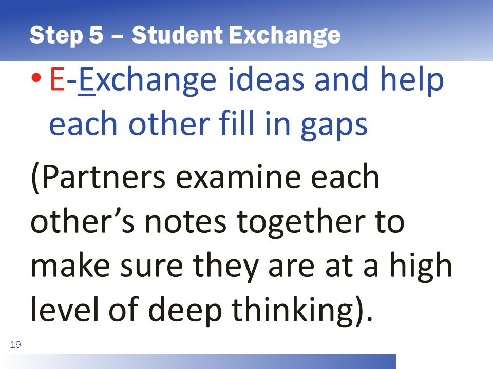 Step 5 – Student Exchange 19 E-Exchange ideas and help each other fill in gaps (Partners examine each other's notes together to make sure they are at a high level of deep thinking).