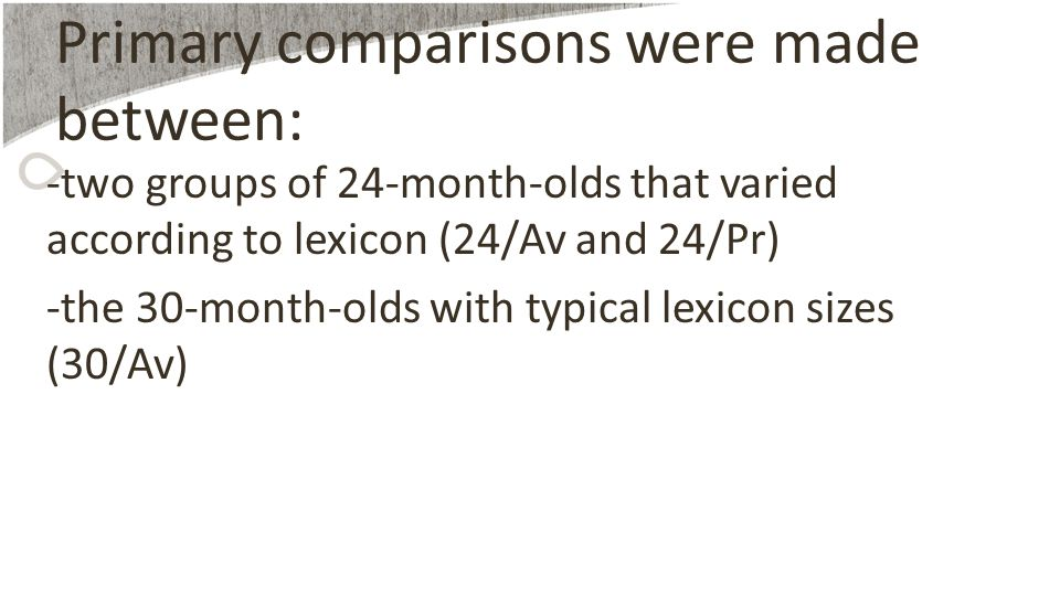 Primary comparisons were made between: -two groups of 24-month-olds that varied according to lexicon (24/Av and 24/Pr) -the 30-month-olds with typical lexicon sizes (30/Av)