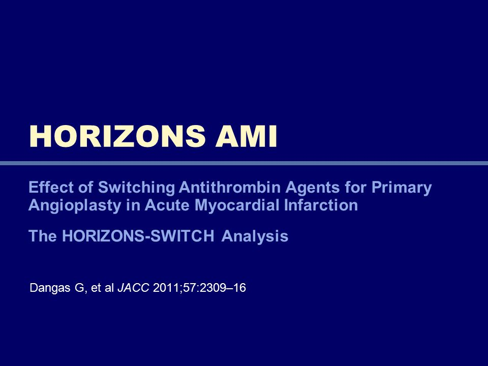 Effect of Switching Antithrombin Agents for Primary Angioplasty in Acute Myocardial Infarction The HORIZONS-SWITCH Analysis HORIZONS AMI Dangas G, et al JACC 2011;57:2309–16