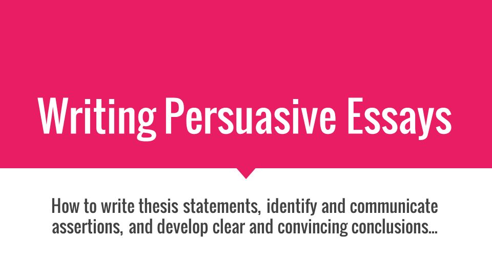 Writing Persuasive Essays How To Write Thesis Statements Identify   Writing Persuasive Essays How To Write Thesis Statements Identify And  Communicate Assertions And Develop Clear And Convincing Conclusions