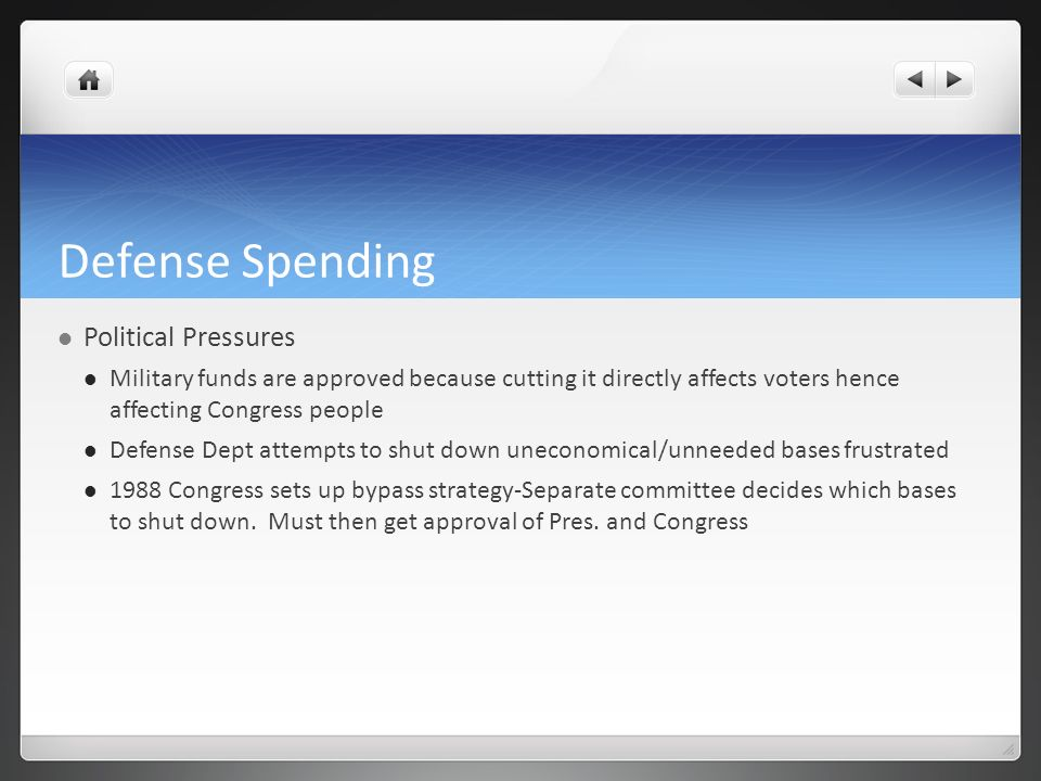 Defense Spending Political Pressures Military funds are approved because cutting it directly affects voters hence affecting Congress people Defense Dept attempts to shut down uneconomical/unneeded bases frustrated 1988 Congress sets up bypass strategy-Separate committee decides which bases to shut down.