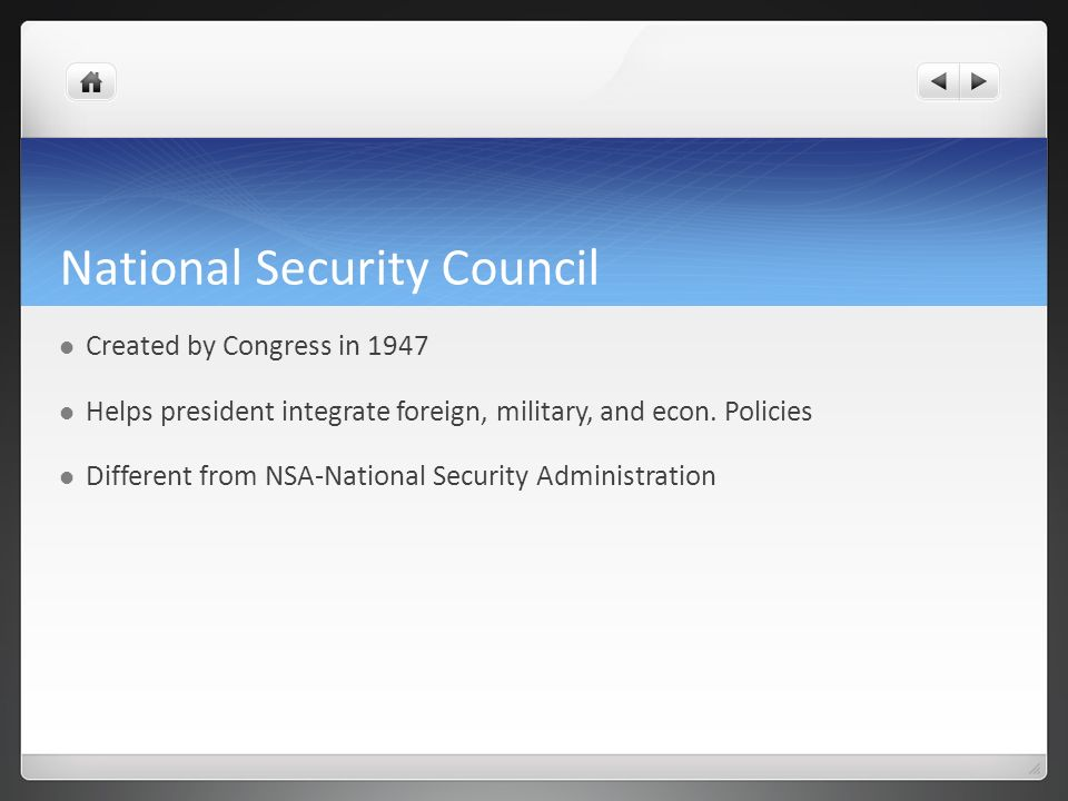 National Security Council Created by Congress in 1947 Helps president integrate foreign, military, and econ.