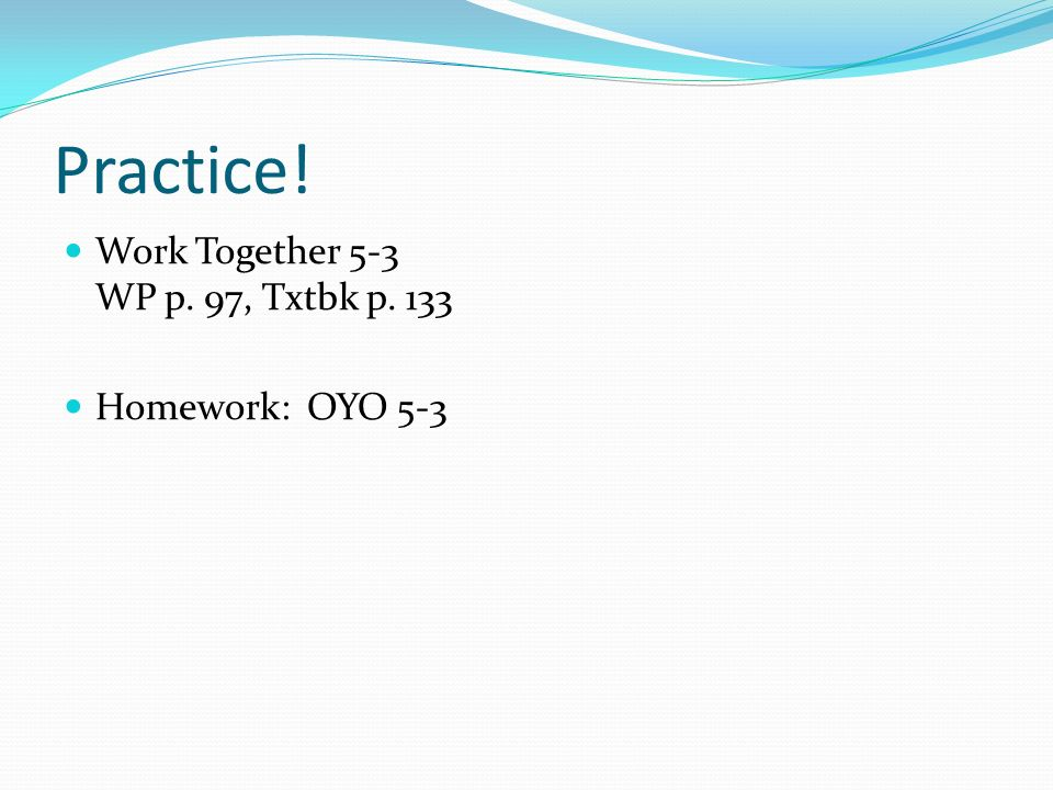 Practice! Work Together 5-3 WP p. 97, Txtbk p. 133 Homework: OYO 5-3