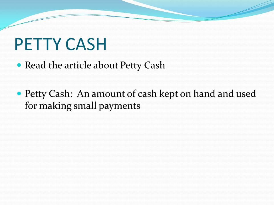 PETTY CASH Read the article about Petty Cash Petty Cash: An amount of cash kept on hand and used for making small payments