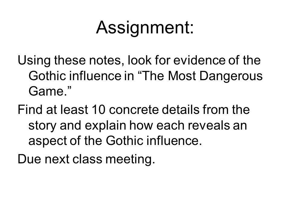 Assignment: Using these notes, look for evidence of the Gothic influence in The Most Dangerous Game. Find at least 10 concrete details from the story and explain how each reveals an aspect of the Gothic influence.
