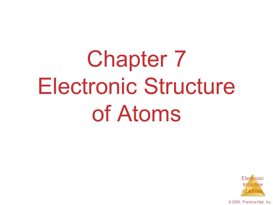 Electronic Structure of Atoms © 2009, Prentice-Hall, Inc. Chapter 7 Electronic Structure of Atoms