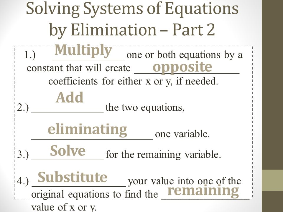 Solving Systems of Equations by Elimination – Part 2 1.) _____________ one or both equations by a constant that will create ___________________ coefficients for either x or y, if needed.