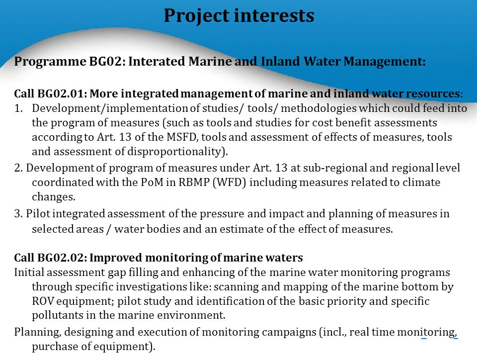 Powerpoint Templates Page 5 Project interests Programme BG02: Interated Marine and Inland Water Management: Call BG02.01: More integrated management of marine and inland water resources: 1.Development/implementation of studies/ tools/ methodologies which could feed into the program of measures (such as tools and studies for cost benefit assessments according to Art.