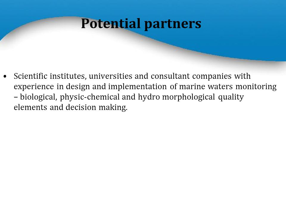 Powerpoint Templates Page 7 Scientific institutes, universities and consultant companies with experience in design and implementation of marine waters monitoring – biological, physic-chemical and hydro morphological quality elements and decision making.