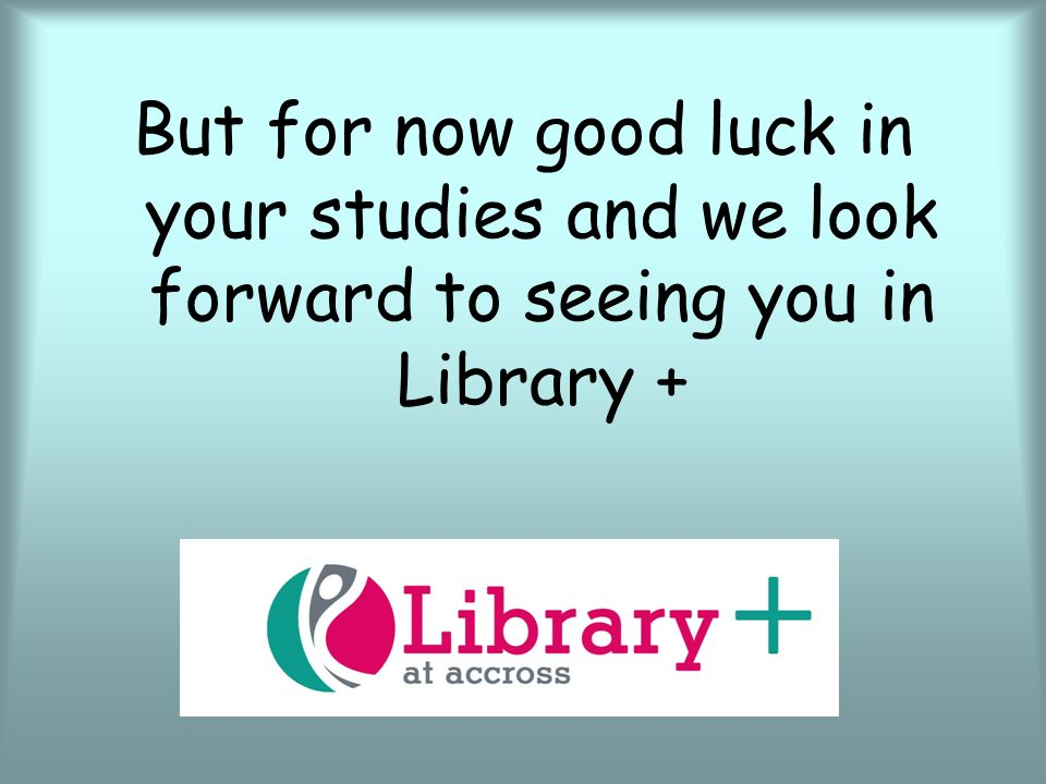 13 but for now good luck in your studies and we look forward to seeing you in library