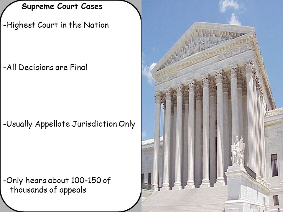 Supreme Court Cases -Highest Court in the Nation -All Decisions are Final -Usually Appellate Jurisdiction Only -Only hears about of thousands of appeals