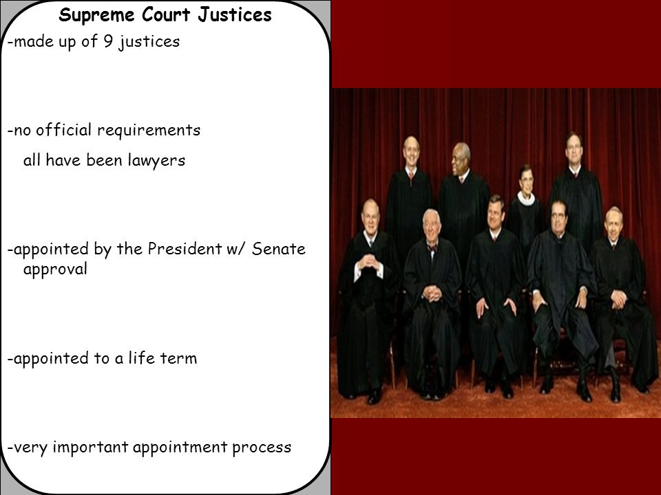 Supreme Court Justices -made up of 9 justices -no official requirements all have been lawyers -appointed by the President w/ Senate approval -appointed to a life term -very important appointment process