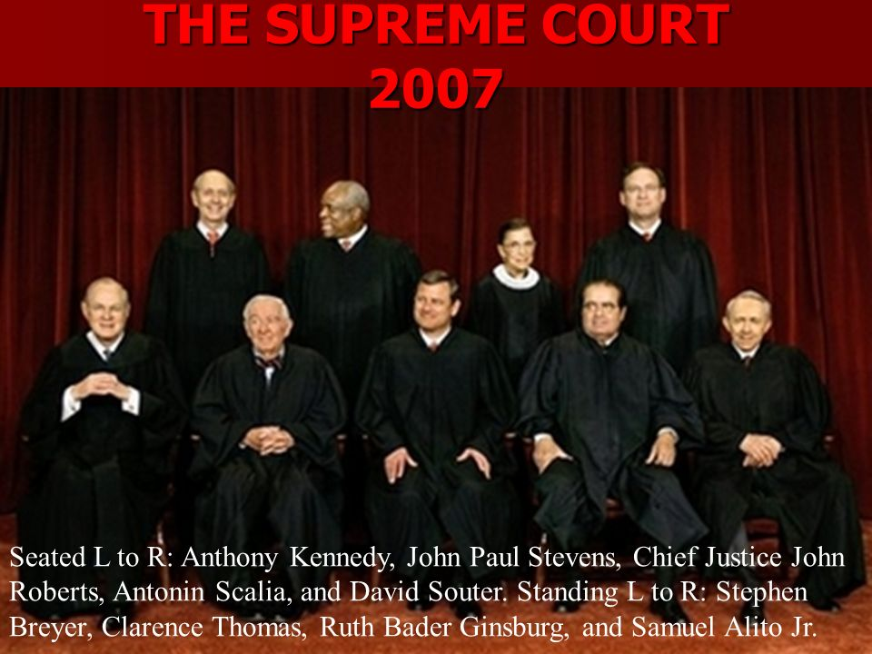 THE SUPREME COURT 2007 Seated L to R: Anthony Kennedy, John Paul Stevens, Chief Justice John Roberts, Antonin Scalia, and David Souter.