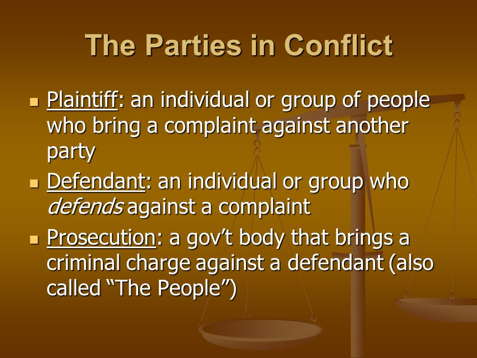 The Parties in Conflict Plaintiff: an individual or group of people who bring a complaint against another party Plaintiff: an individual or group of people who bring a complaint against another party Defendant: an individual or group who defends against a complaint Defendant: an individual or group who defends against a complaint Prosecution: a gov't body that brings a criminal charge against a defendant (also called The People ) Prosecution: a gov't body that brings a criminal charge against a defendant (also called The People )