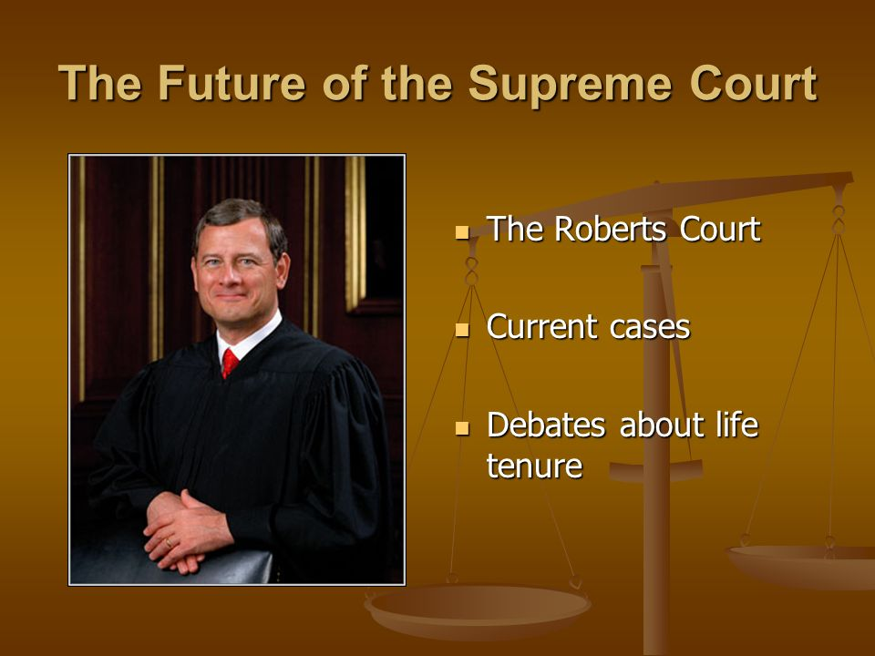 The Future of the Supreme Court The Roberts Court Current cases Debates about life tenure