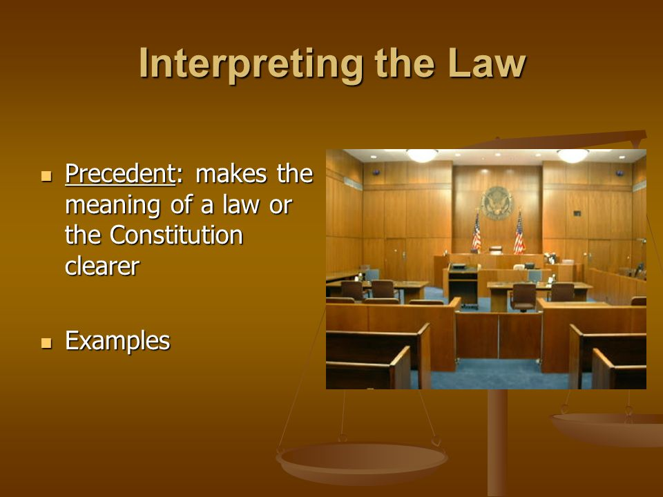 Interpreting the Law Precedent: makes the meaning of a law or the Constitution clearer Precedent: makes the meaning of a law or the Constitution clearer Examples Examples