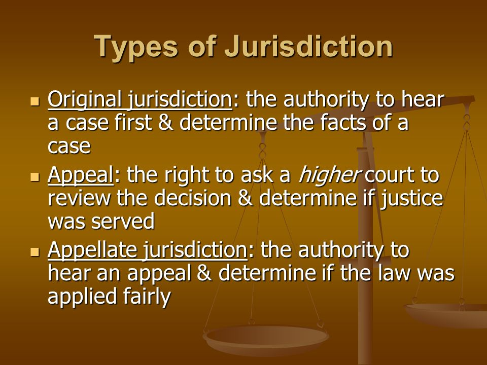 Types of Jurisdiction Original jurisdiction: the authority to hear a case first & determine the facts of a case Original jurisdiction: the authority to hear a case first & determine the facts of a case Appeal: the right to ask a higher court to review the decision & determine if justice was served Appeal: the right to ask a higher court to review the decision & determine if justice was served Appellate jurisdiction: the authority to hear an appeal & determine if the law was applied fairly Appellate jurisdiction: the authority to hear an appeal & determine if the law was applied fairly
