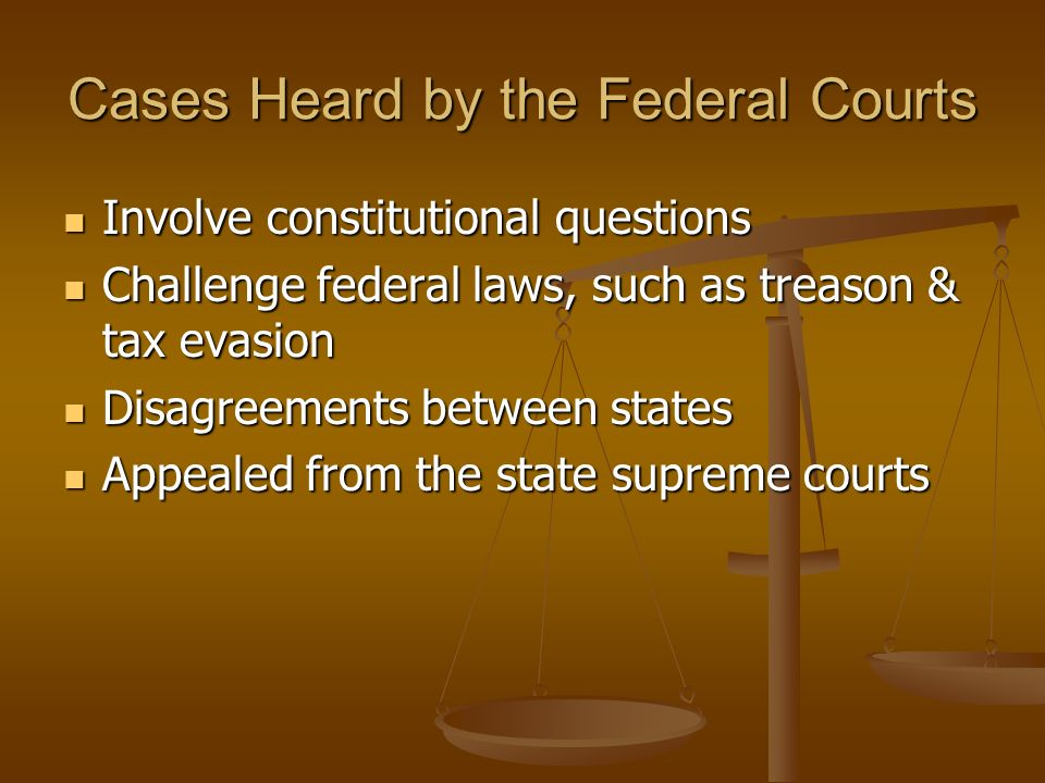 Cases Heard by the Federal Courts Involve constitutional questions Involve constitutional questions Challenge federal laws, such as treason & tax evasion Challenge federal laws, such as treason & tax evasion Disagreements between states Disagreements between states Appealed from the state supreme courts Appealed from the state supreme courts