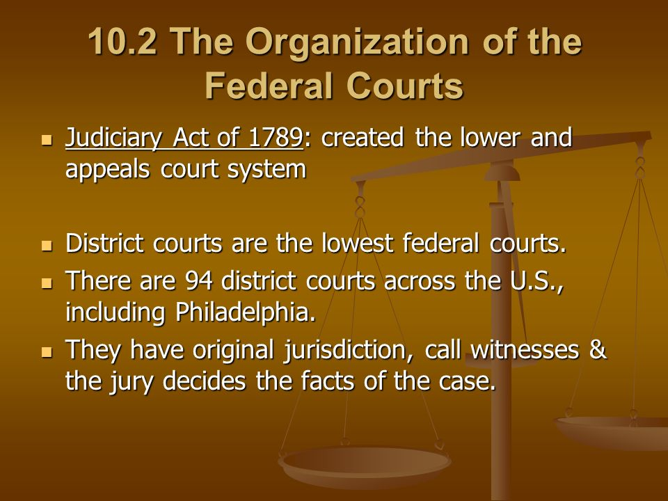 10.2 The Organization of the Federal Courts Judiciary Act of 1789: created the lower and appeals court system Judiciary Act of 1789: created the lower and appeals court system District courts are the lowest federal courts.