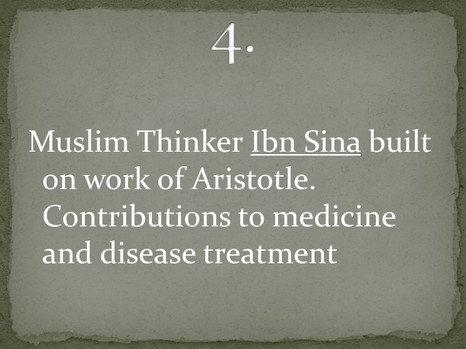Muslim Thinker Ibn Sina built on work of Aristotle. Contributions to medicine and disease treatment