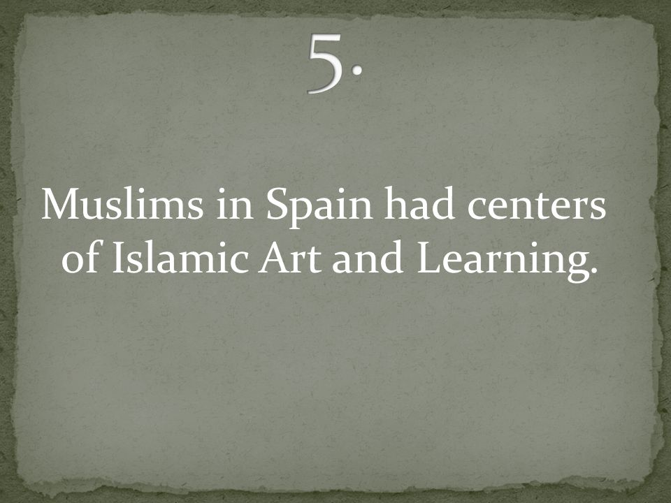 Muslims in Spain had centers of Islamic Art and Learning.