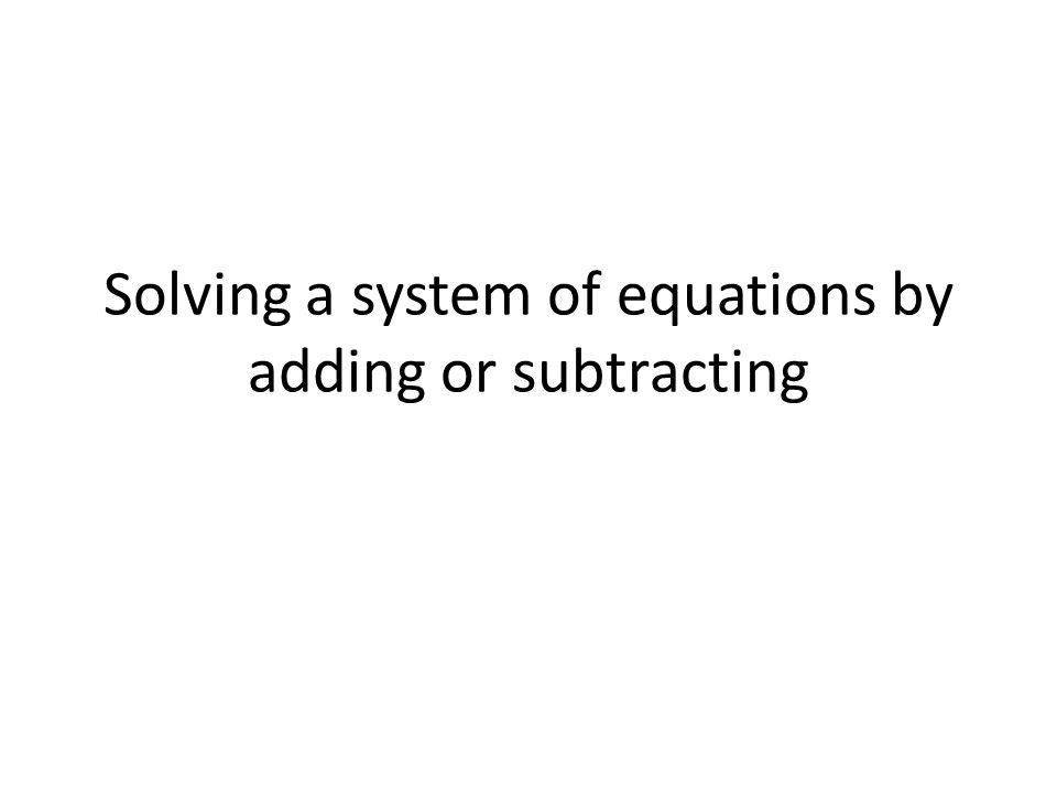 Solving a system of equations by adding or subtracting