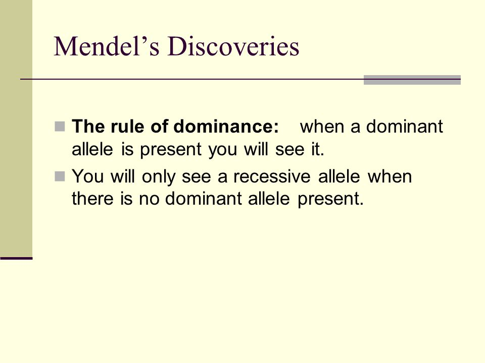 Mendel's Discoveries The rule of dominance: when a dominant allele is present you will see it.