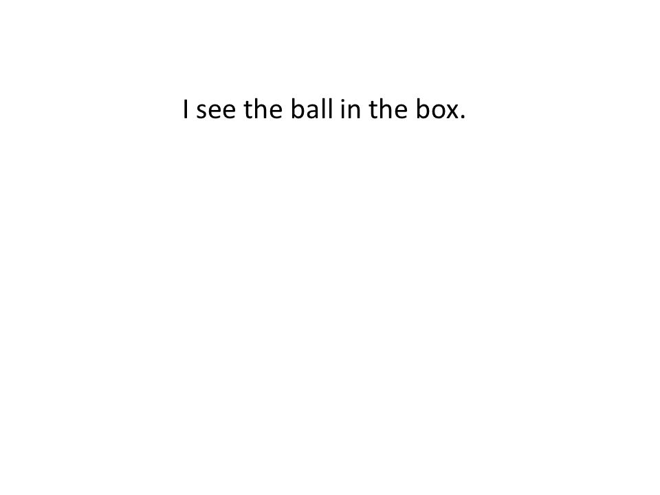 I see the ball in the box.