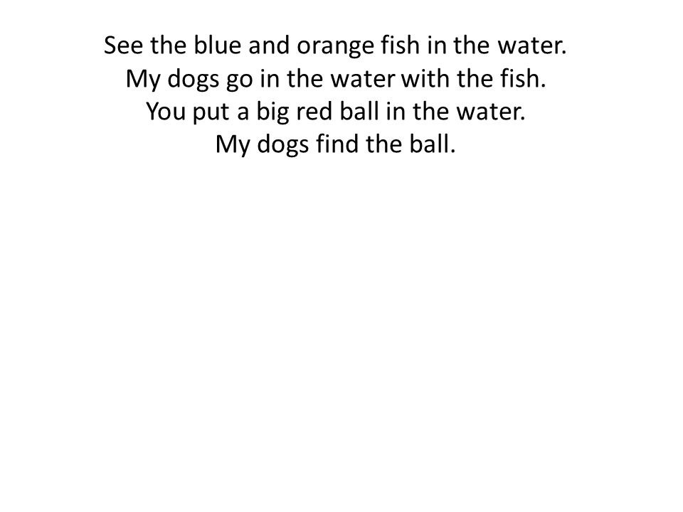 See the blue and orange fish in the water. My dogs go in the water with the fish.