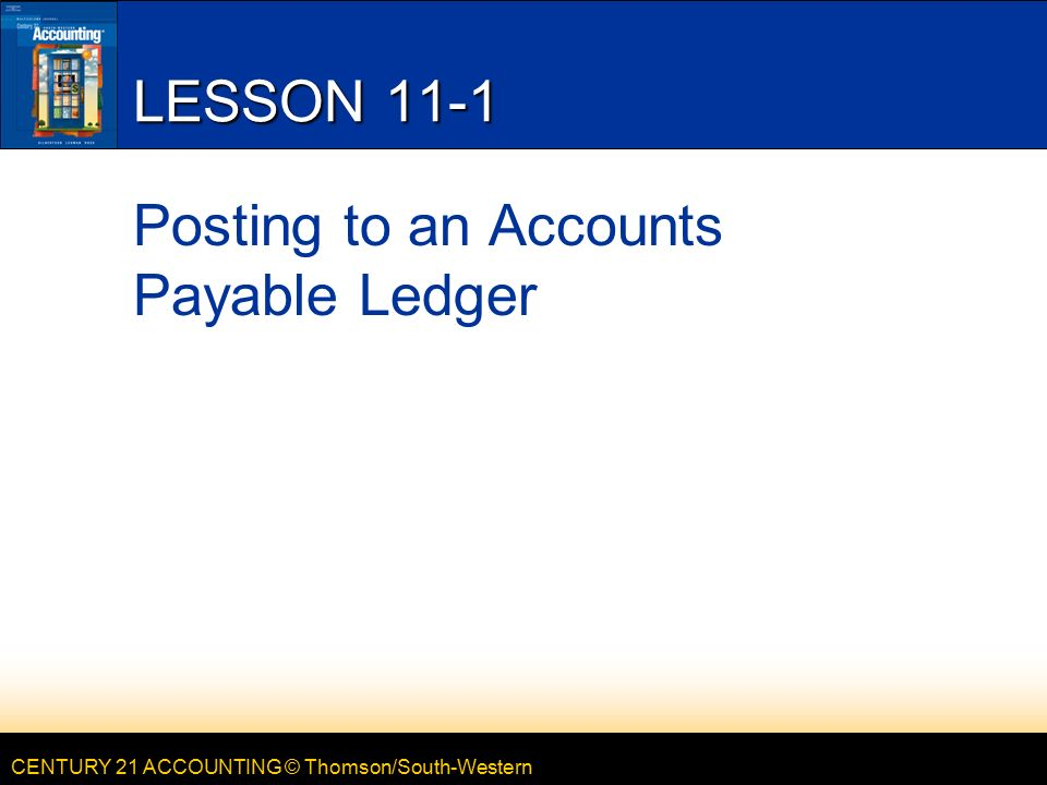 CENTURY 21 ACCOUNTING © Thomson/South-Western LESSON 11-1 Posting to an Accounts Payable Ledger